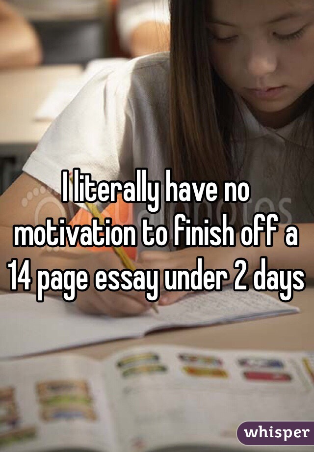 literally have no motivation to finish off a page essay under  i literally have no motivation to finish off a 14 page essay under 2 days
