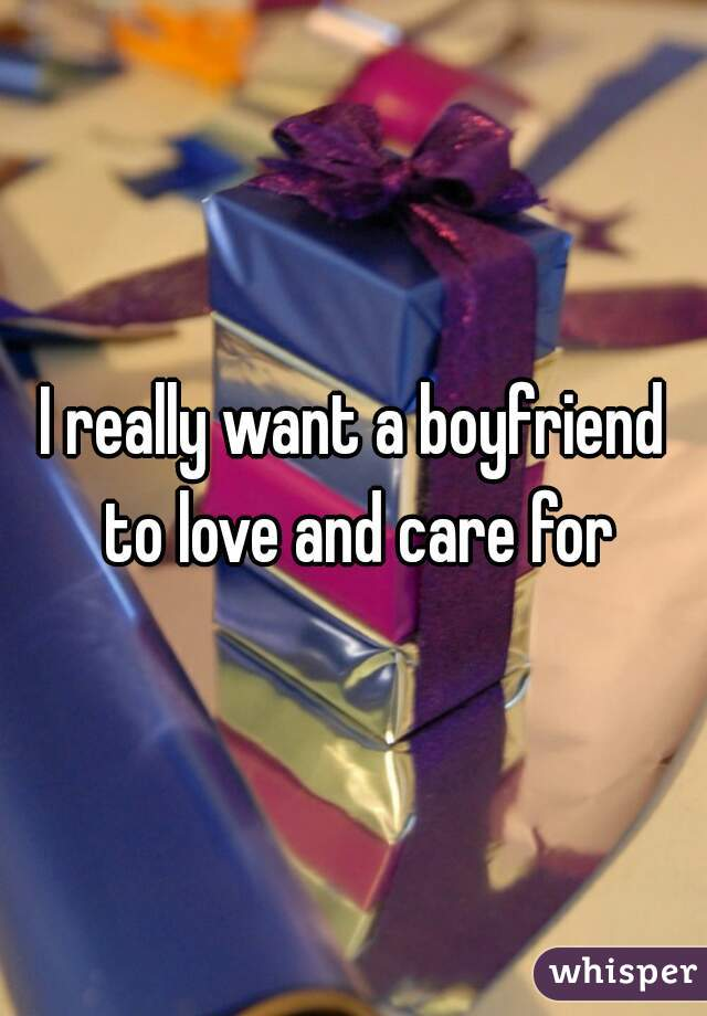I really want a boyfriend to love and care for