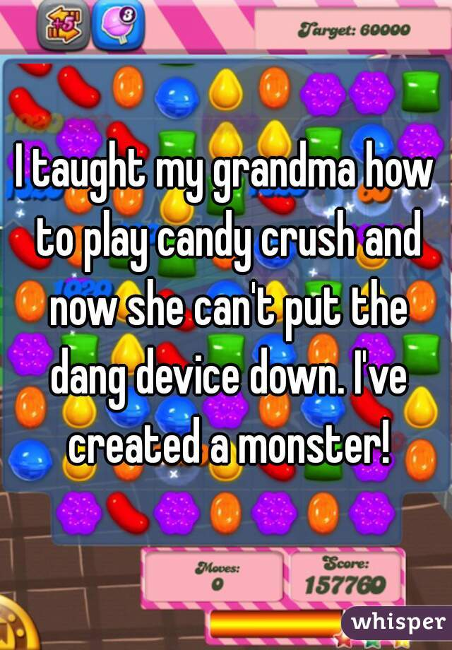 I taught my grandma how to play candy crush and now she can't put the dang device down. I've created a monster!