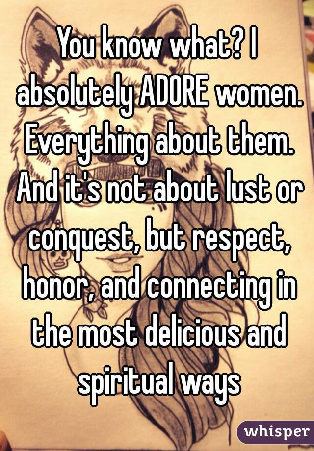 You know what? I absolutely ADORE women. Everything about them. And it's not about lust or conquest, but respect, honor, and connecting in the most delicious and spiritual ways
