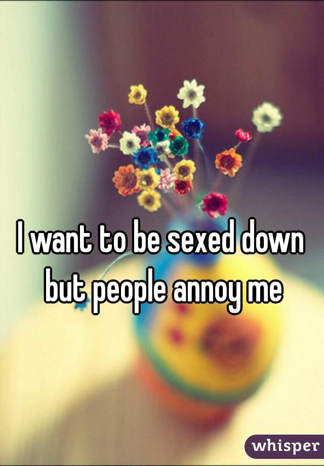 I want to be sexed down but people annoy me