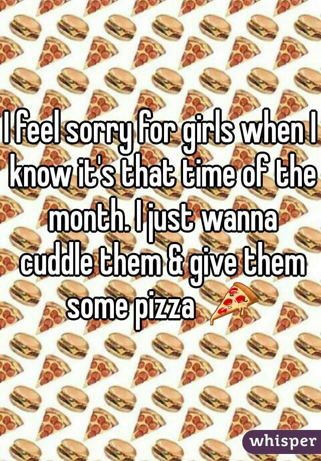 I feel sorry for girls when I know it's that time of the month. I just wanna cuddle them & give them some pizza  🍕