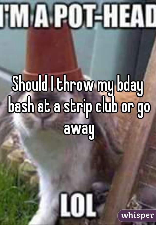 Should I throw my bday bash at a strip club or go away