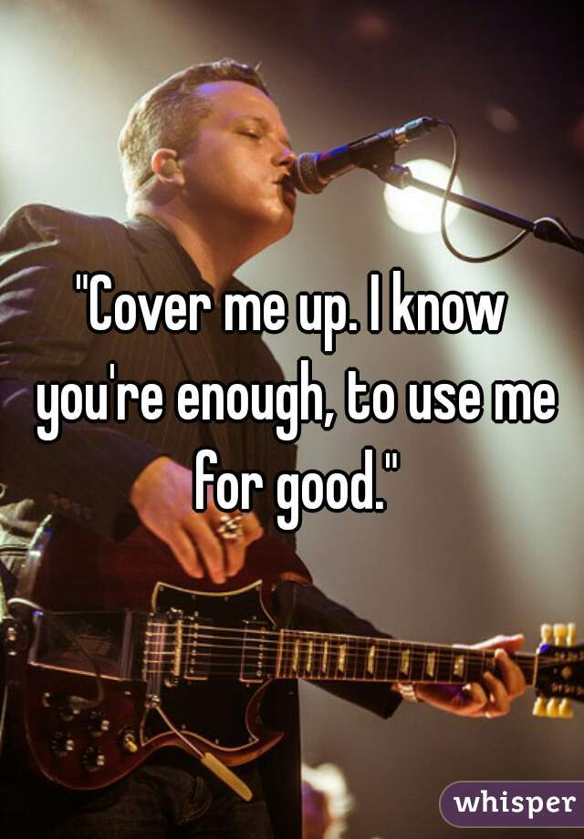 """""""Cover me up. I know you're enough, to use me for good."""""""