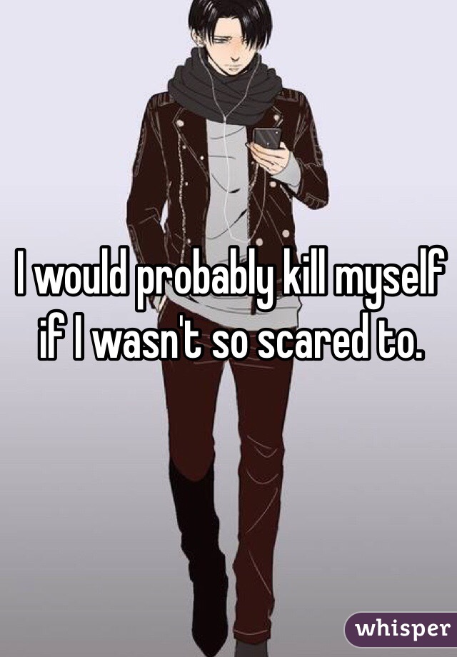 I would probably kill myself if I wasn't so scared to.