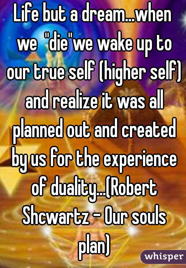 """Life but a dream...when we  """"die""""we wake up to our true self (higher self) and realize it was all planned out and created by us for the experience of duality...(Robert Shcwartz - Our souls plan)"""