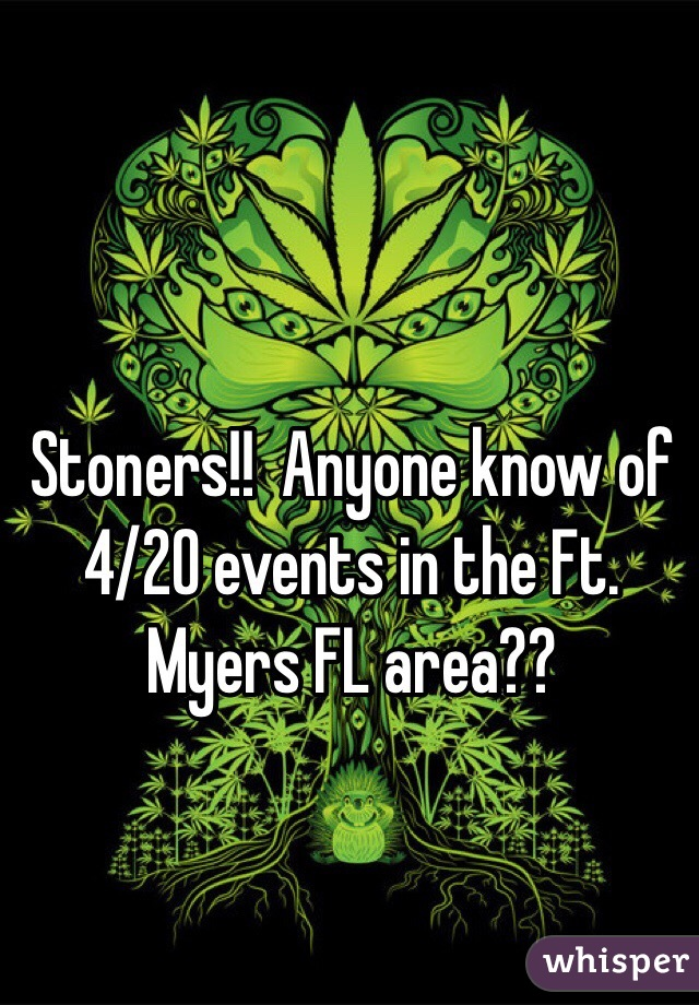 Stoners!!  Anyone know of 4/20 events in the Ft. Myers FL area??