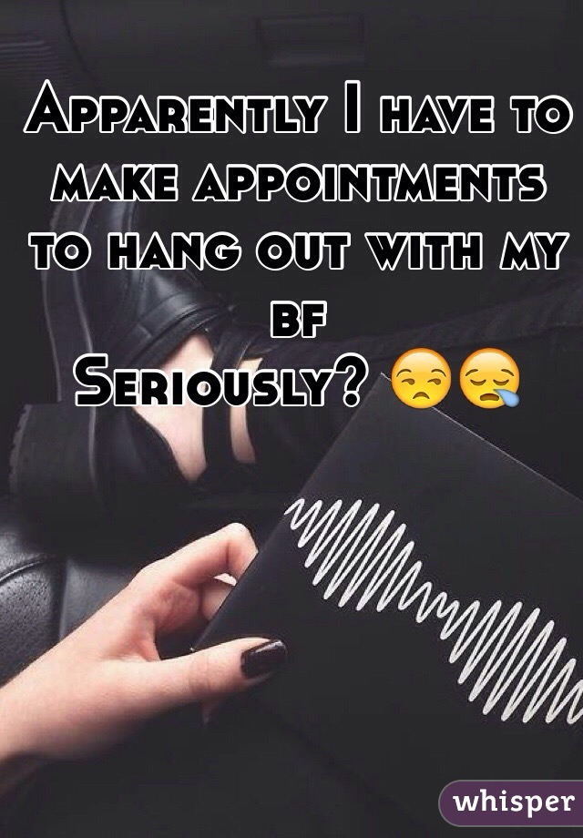 Apparently I have to make appointments to hang out with my bf  Seriously? 😒😪