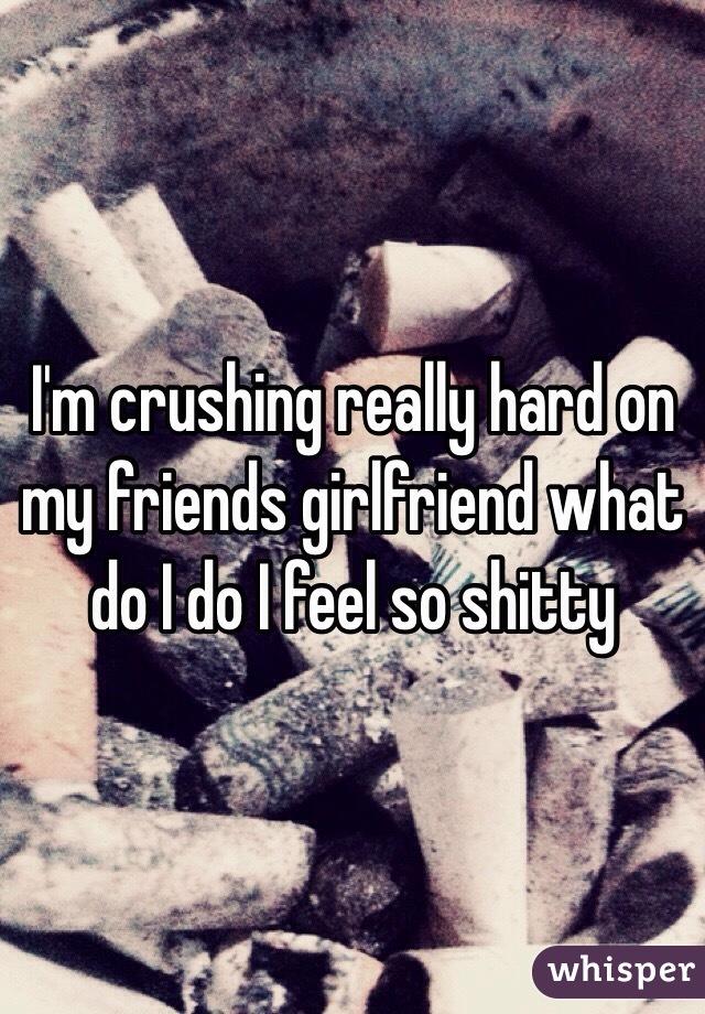 I'm crushing really hard on my friends girlfriend what do I do I feel so shitty