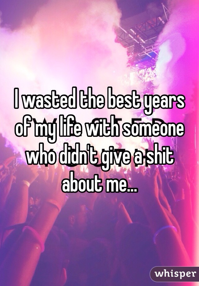 I wasted the best years of my life with someone who didn't give a shit about me...