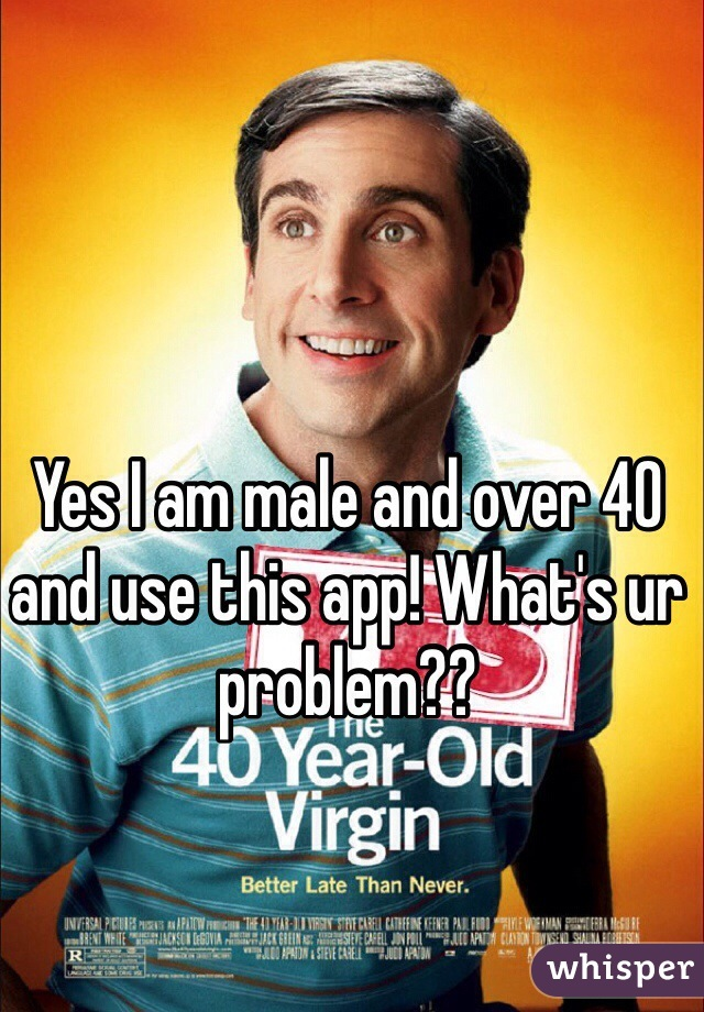Yes I am male and over 40 and use this app! What's ur problem??