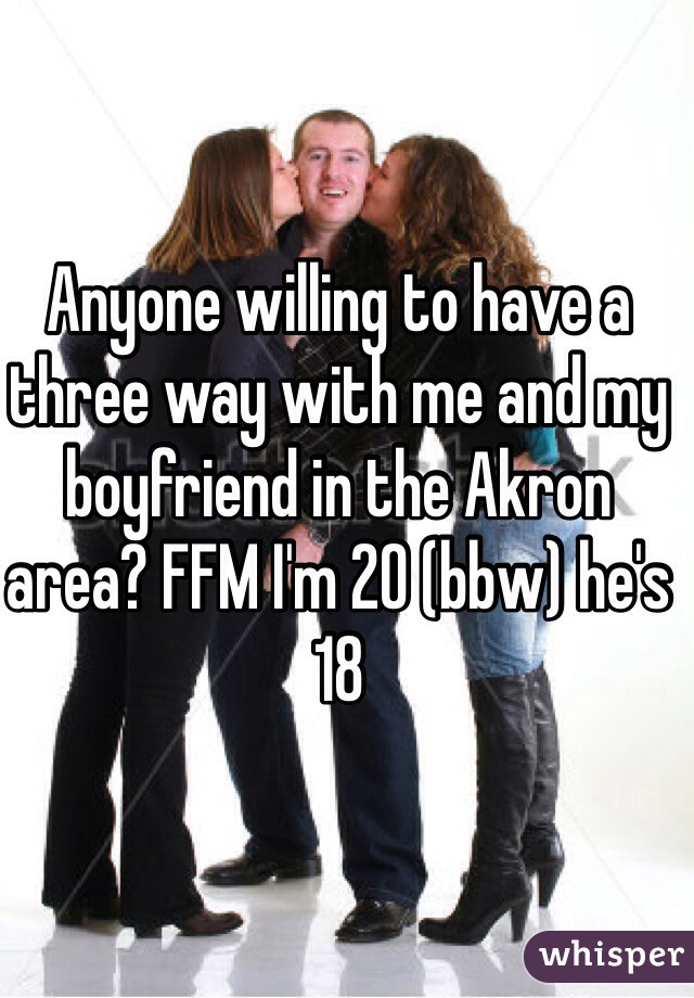 Anyone willing to have a three way with me and my boyfriend in the Akron area? FFM I'm 20 (bbw) he's 18