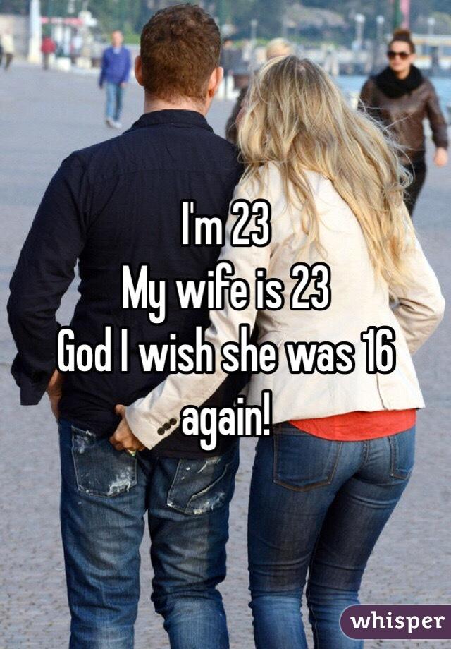 I'm 23  My wife is 23 God I wish she was 16 again!