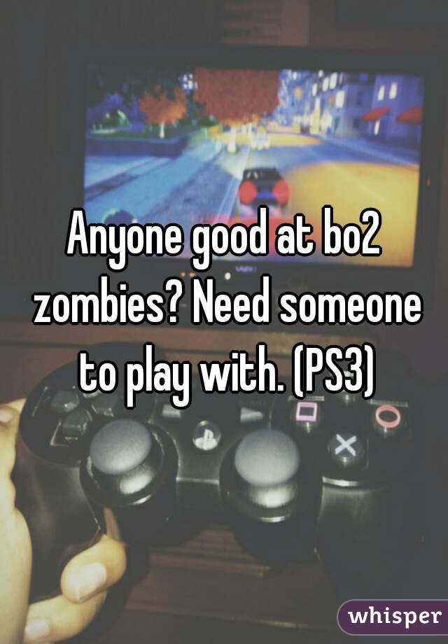 Anyone good at bo2 zombies? Need someone to play with. (PS3)