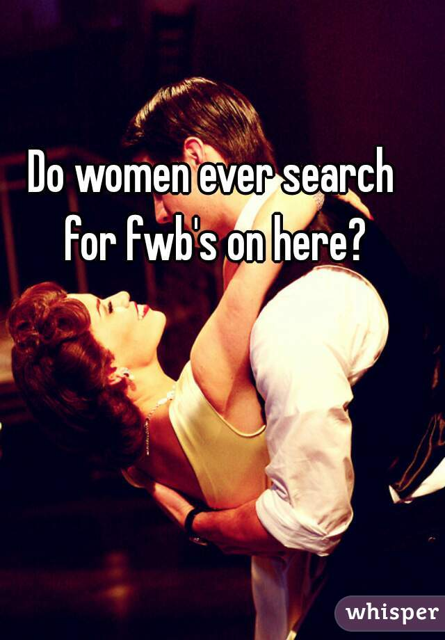 Do women ever search for fwb's on here?