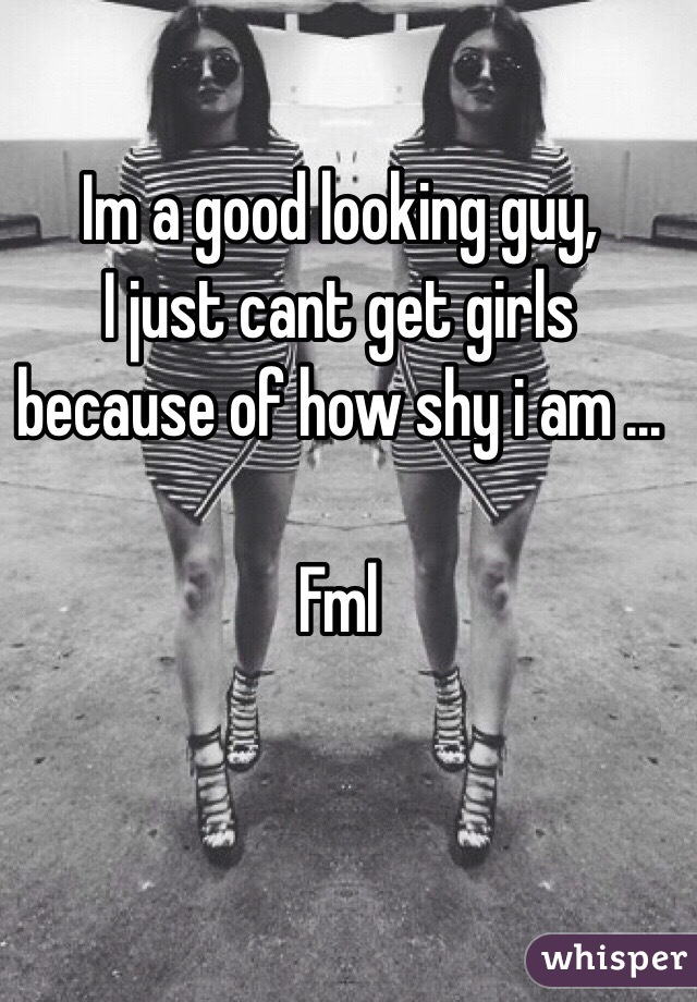 Im a good looking guy,  I just cant get girls because of how shy i am ...  Fml