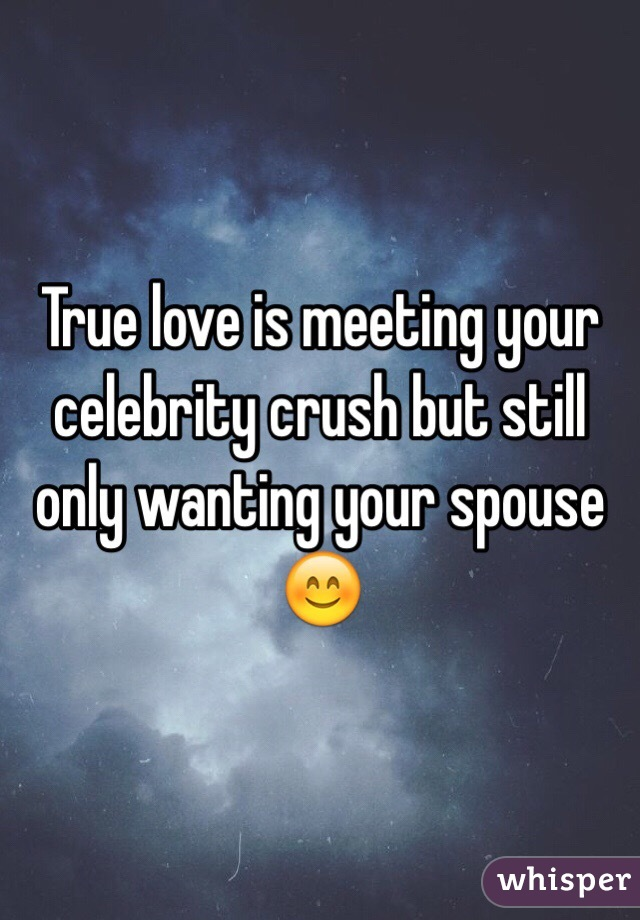 True love is meeting your celebrity crush but still only wanting your spouse 😊