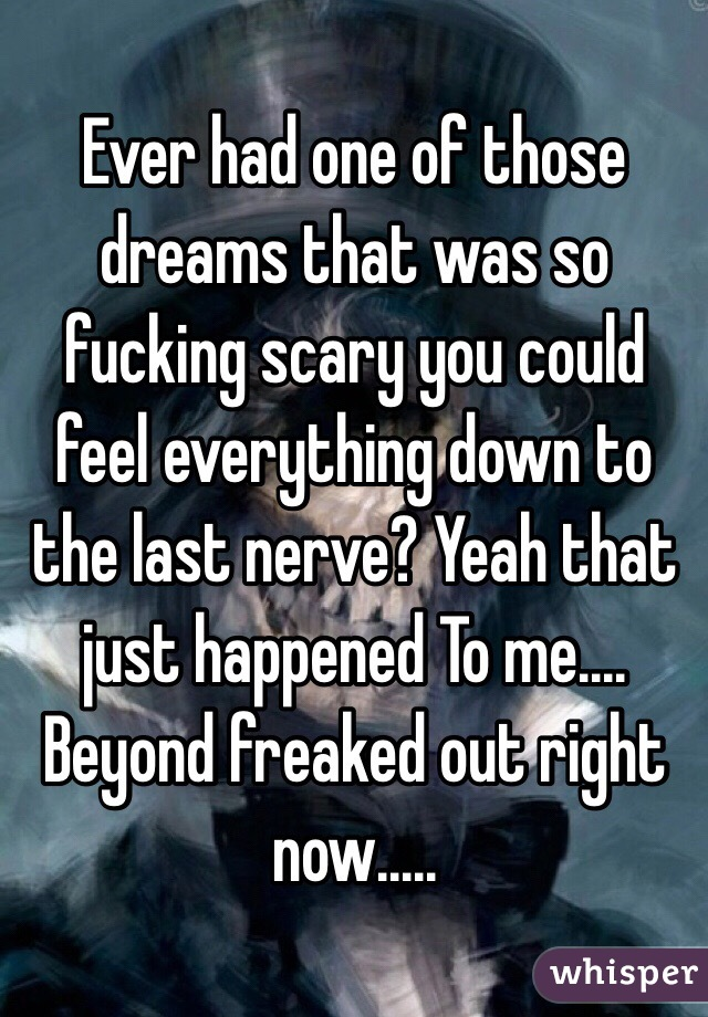 Ever had one of those dreams that was so fucking scary you could feel everything down to the last nerve? Yeah that just happened To me.... Beyond freaked out right now.....