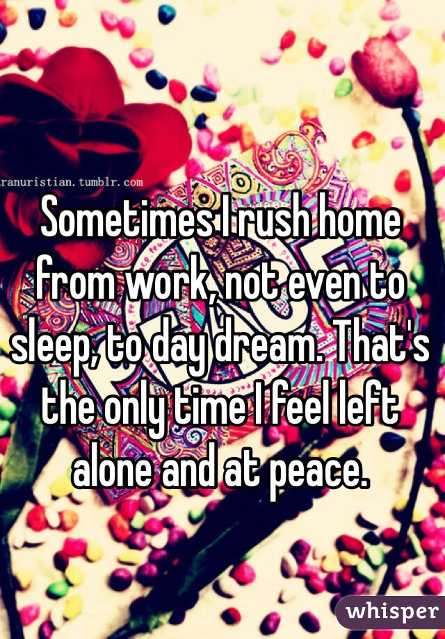 Sometimes I rush home from work, not even to sleep, to day dream. That's the only time I feel left alone and at peace.