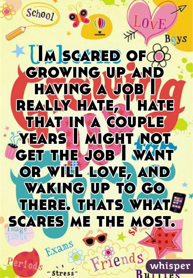 Im scared of growing up and having a job I really hate, I hate that in a couple years I might not get the job I want or will love, and waking up to go there. thats what scares me the most.