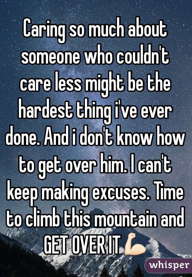Caring so much about someone who couldn't care less might be the hardest thing i've ever done. And i don't know how to get over him. I can't keep making excuses. Time to climb this mountain and GET OVER IT💪🏻