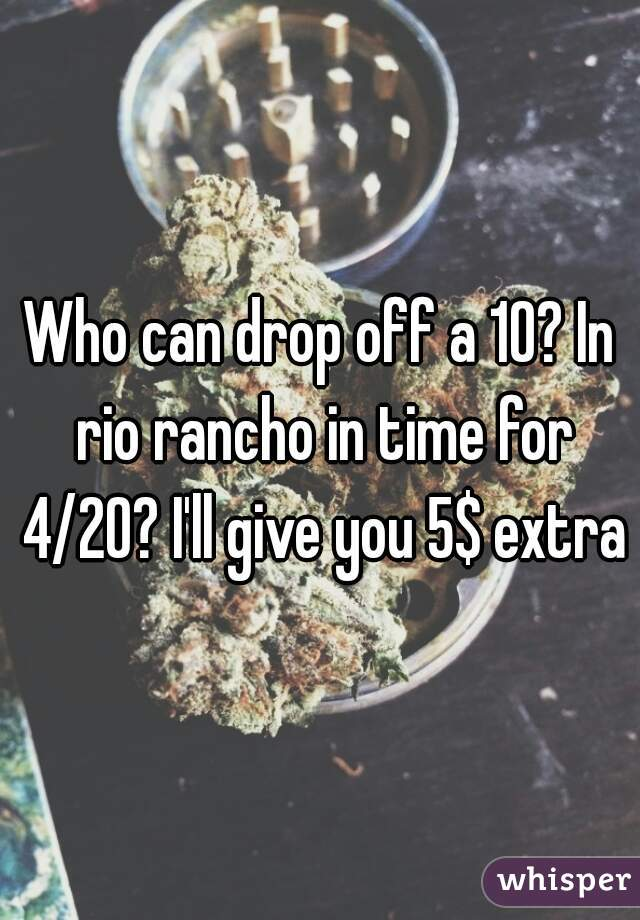 Who can drop off a 10? In rio rancho in time for 4/20? I'll give you 5$ extra