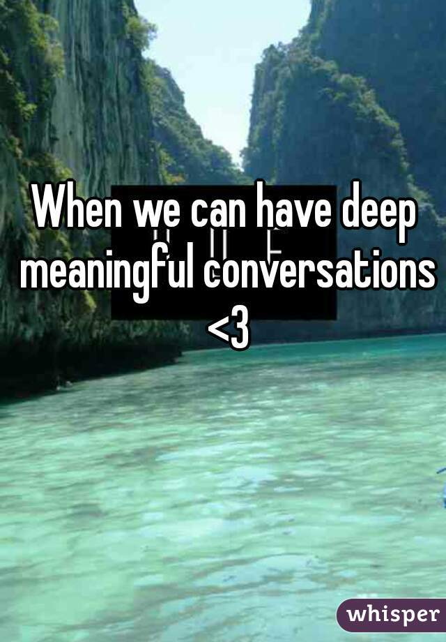 When we can have deep meaningful conversations <3