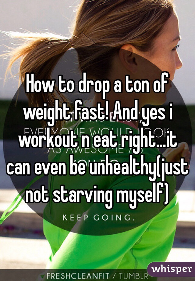 How to drop a ton of weight fast! And yes i workout n eat right...it can even be unhealthy(just not starving myself)