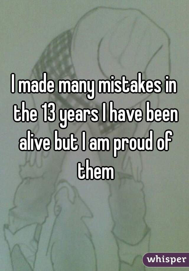I made many mistakes in the 13 years I have been alive but I am proud of them