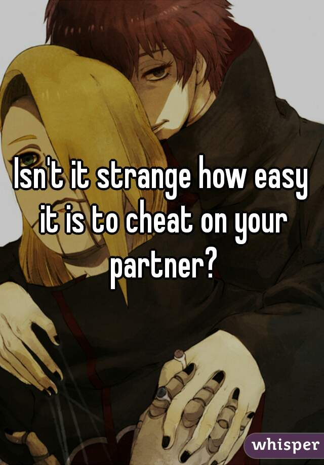 Isn't it strange how easy it is to cheat on your partner?
