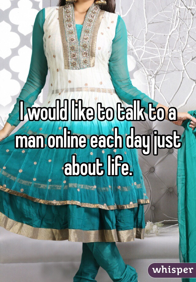 I would like to talk to a man online each day just about life.