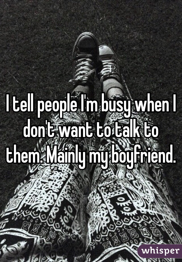 I tell people I'm busy when I don't want to talk to them. Mainly my boyfriend.