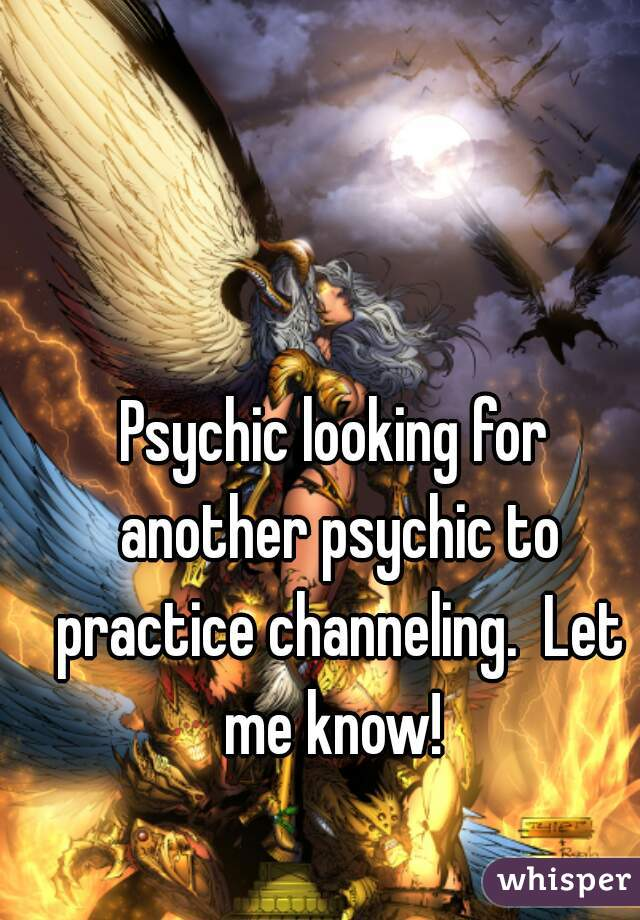 Psychic looking for another psychic to practice channeling.  Let me know!