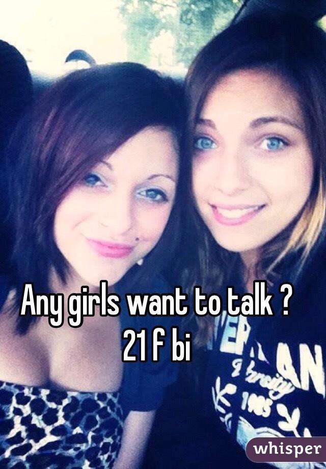 Any girls want to talk ?  21 f bi