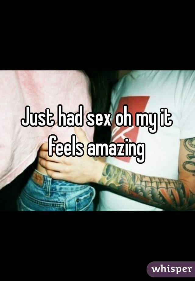 Just had sex oh my it feels amazing