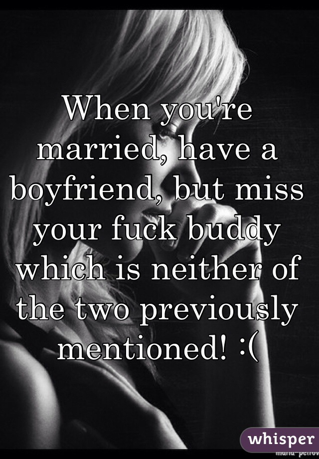 When Youre Married Have A Boyfriend But Miss Your Fuck Buddy Which Is Neither Of