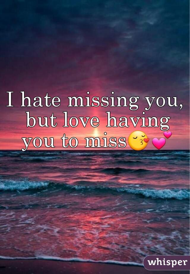 i hate missing you but love having you to miss