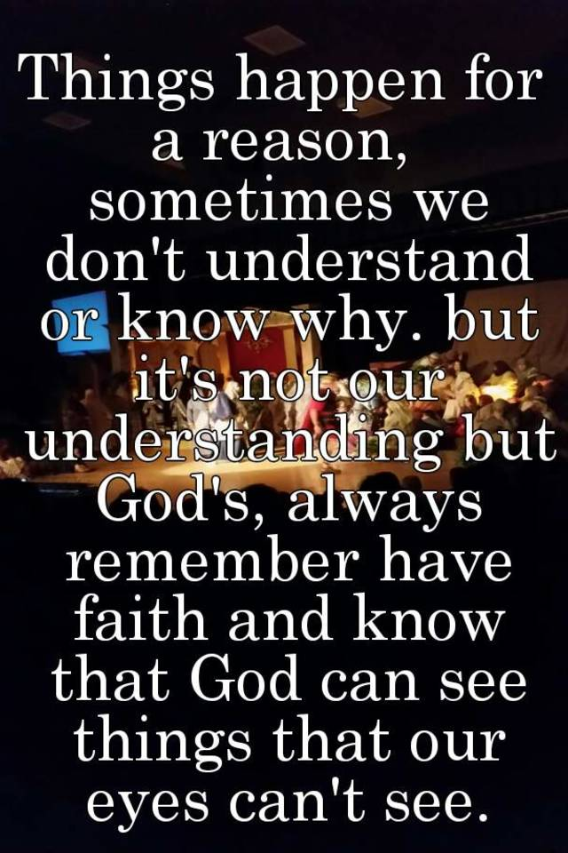 Things happen for a reason, sometimes we don't understand ...