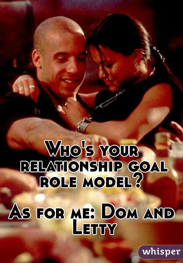 Who S Your Relationship Goal Role Model As For Me Dom And Letty