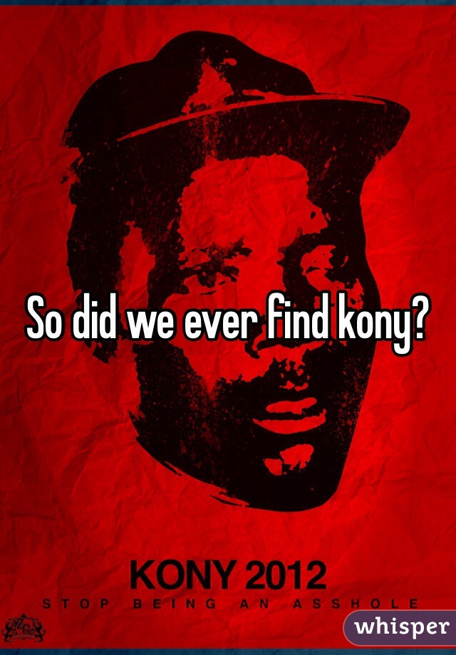 so did we ever find kony