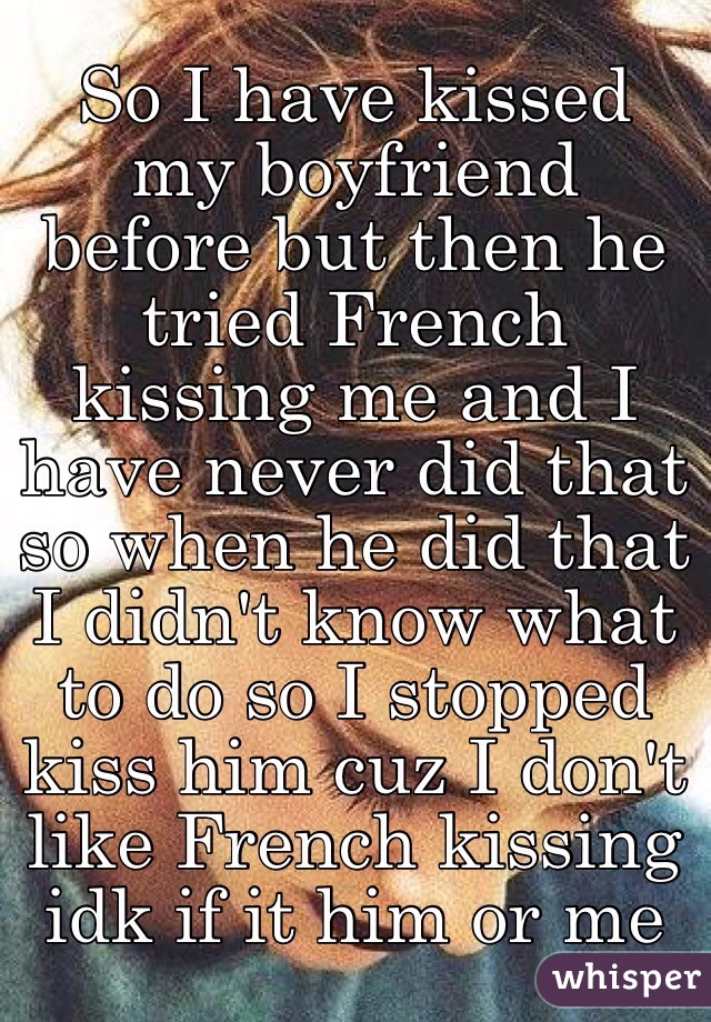 My boyfriend french kissed me