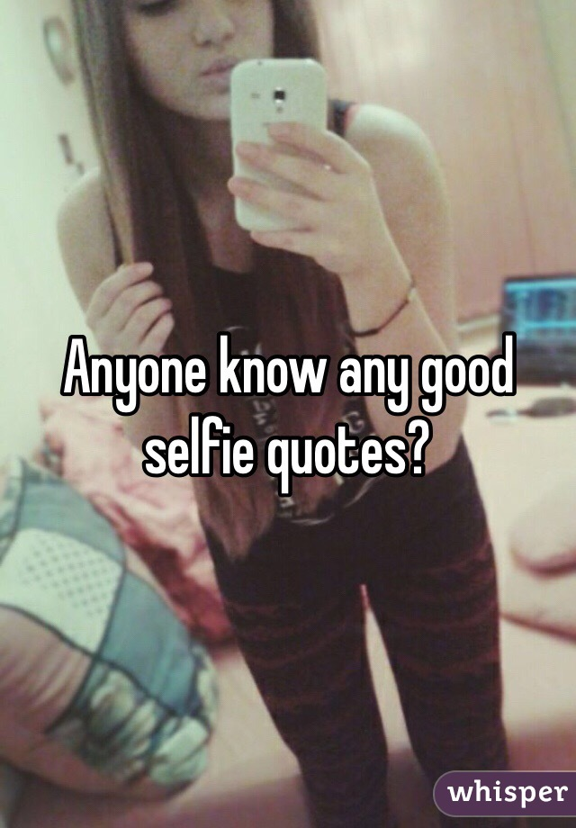 Anyone know any good selfie quotes?