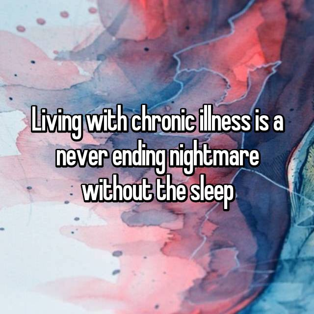 Living with chronic illness is a never ending nightmare without the sleep