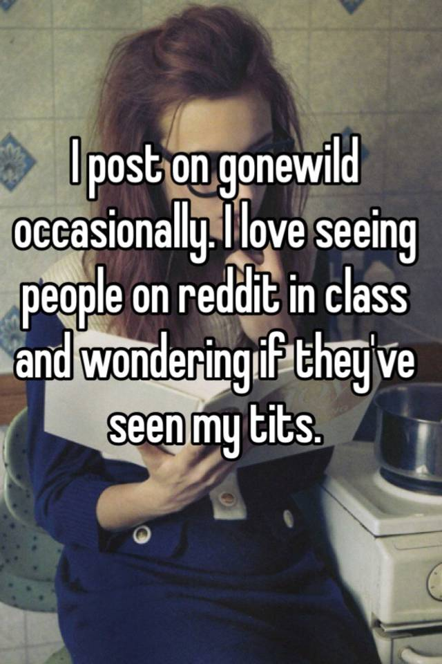 I Post On Gonewild Occasionally I Love Seeing People On Reddit In Class And Wondering If Theyve Seen My Tits