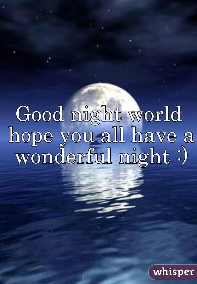 good night world hope you all have a wonderful night