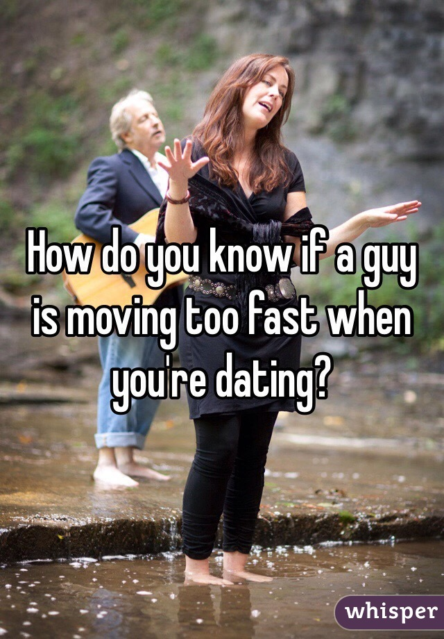Dating moving to fast