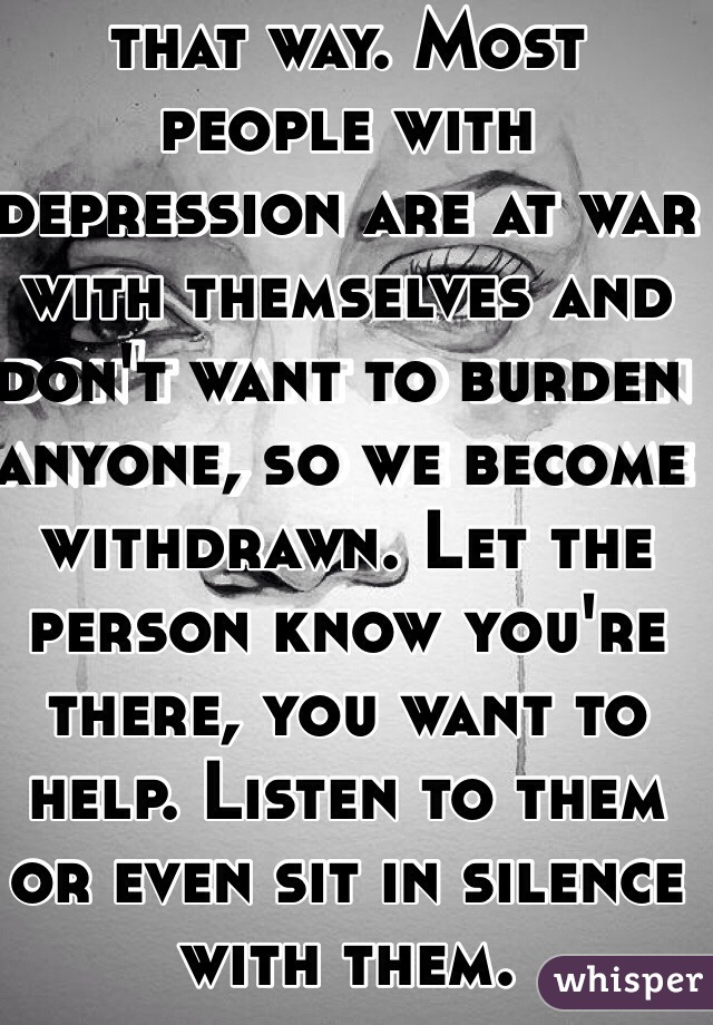 I'm so sorry you feel that way. Most people with depression are at war with themselves and don't want to burden anyone, so we become withdrawn. Let the person know you're there, you want to help. Listen to them or even sit in silence with them.