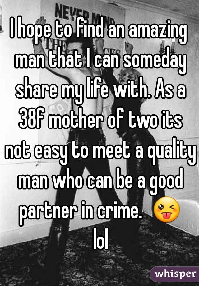 I hope to find an amazing man that I can someday share my ...