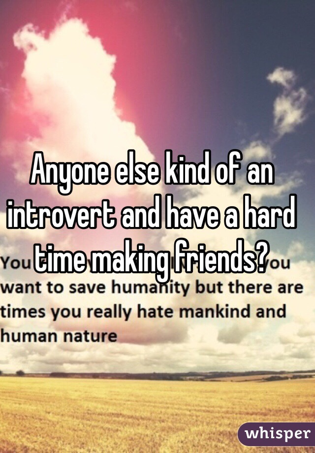 Anyone else kind of an introvert and have a hard time making friends?