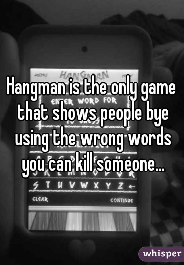Hangman is the only game that shows people bye using the wrong words hangman is the only game that shows people bye using the wrong words you can kill solutioingenieria Image collections